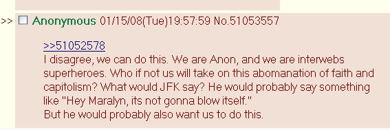 """Screenshot 4chan diskuze. Text: """"I disagree, we can do this. We are Anon, and we are internet superheroes. Who if not us will take on this abomanation of faith and capitolism? What would JFK say? He would probably say something like 'Hey Maralyn, its not gonna blow itself.' But he would probably also want us to do this."""""""